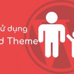Child theme là gì? Cách sử dụng Child theme trong Wordpress